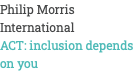 Philip Morris International ACT: inclusion depends on you